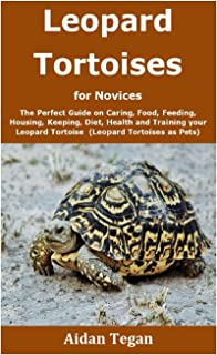 Leopard Tortoises for Novices: The Perfect Guide on Caring, Food, Feeding, Housing, Keeping, Diet, Health and Training you...