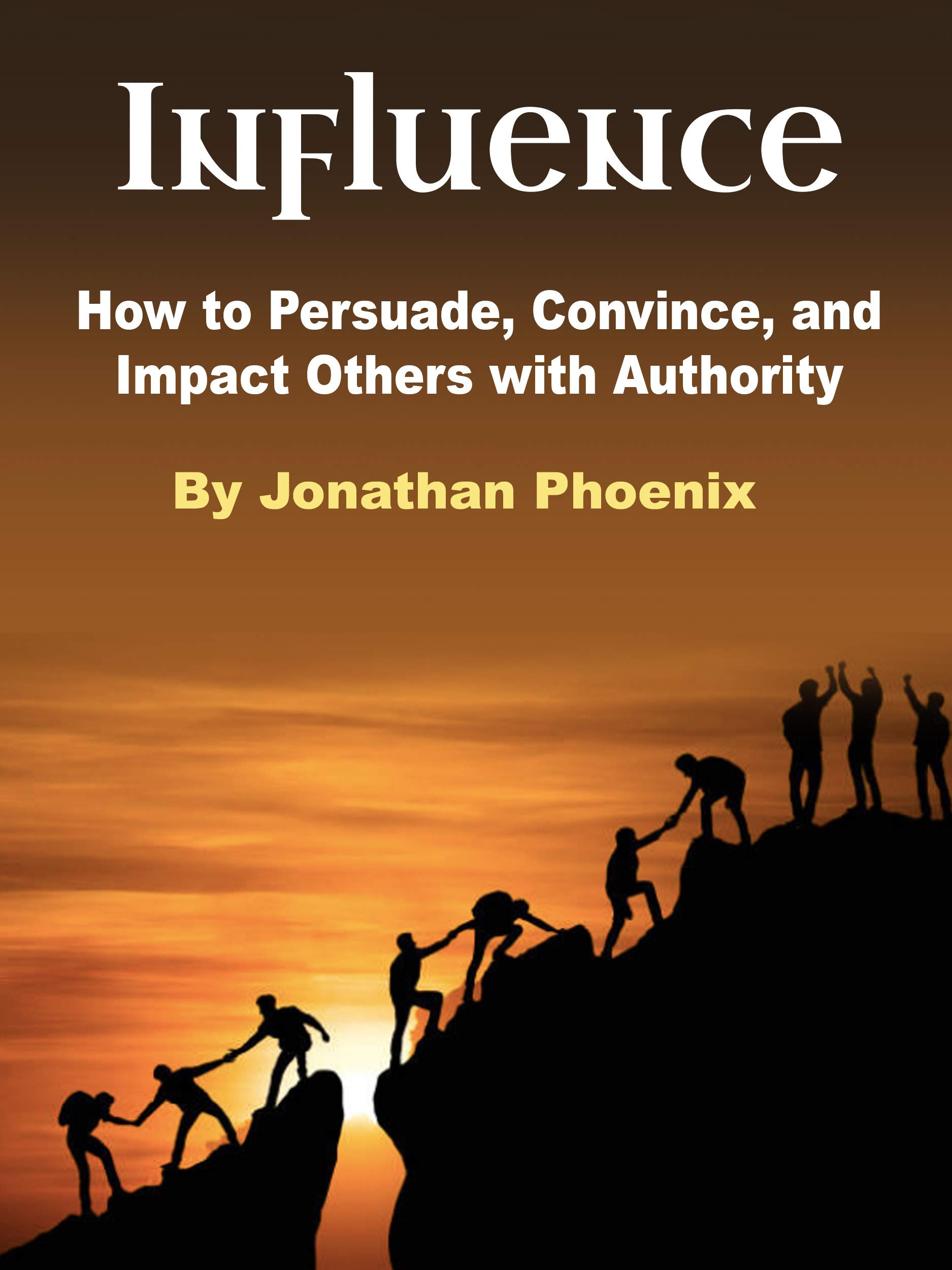 Influence: How to Persuade, Convince, and Impact Others with Authority