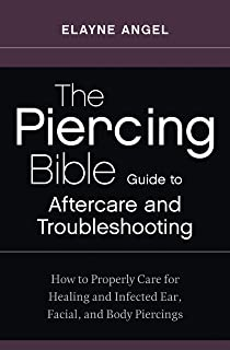 The Piercing Bible Guide to Aftercare and Troubleshooting: How to Properly Care for Healing and Infected Ear, Facial, and Body Piercings