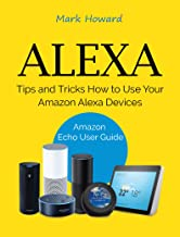 Alexa: Tips and Tricks How to Use Your Amazon Alexa Devices (Amazon Echo User Guide)