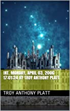 INT. Monday, April 03, 2006 17:01:24 By Troy Anthony Platt (English Edition)