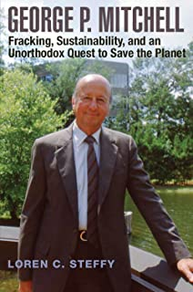 George P. Mitchell: Fracking, Sustainability, and an Unorthodox Quest to Save the Planet (Kenneth E. Montague Series in Oil and Business History)
