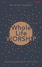 Whole Life Worship: Empowering Disciples For The Frontline