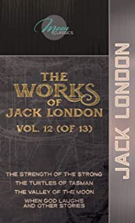 The Works of Jack London, Vol. 12 (of 13): The Strength of the Strong; The Turtles of Tasman; The Valley of the Moon; When...