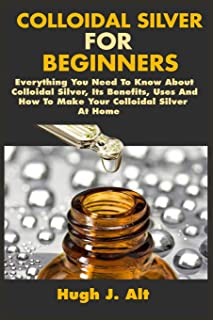 Colloidal Silver For Beginners: Everything You Need To Know About Colloidal Silver, Its Benefits, Uses And How To Make Your Colloidal Silver At Home