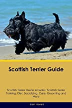 Scottish Terrier Guide Scottish Terrier Guide Includes: Scottish Terrier Training, Diet, Socializing, Care, Grooming, Breeding and More
