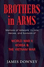 Brothers in Arms: Memoirs of Veterans, Victims, Heroes, and Survivors of World War II, Korea, and The Vietnam War