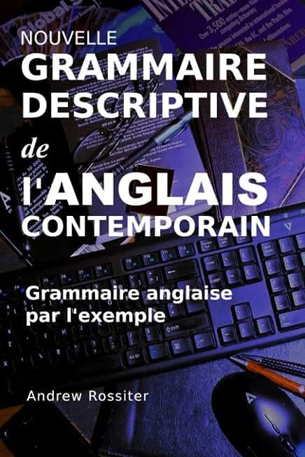 Nouvelle Grammaire descriptive de l'Anglais contemporain: Grammaire anglaise par l'exemple