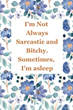 I'm Not Always Sarcastic and Bitchy. Sometimes, I'm asleep.: Funny Blank Lined Quarantine Gag Gift Notebook | Perfect Gag ...