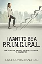 I Want To Be A P.R.I.N.C.I.P.A.L.: Nine Steps That Will Take You From Classroom to Front Office