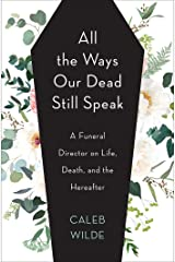 All the Ways Our Dead Still Speak: A Funeral Director on Life, Death, and the Hereafter Kindle Edition