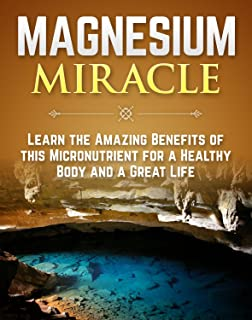 The Magnesium Miracle: Learn The Amazing Benefits Of This Micronutrient For A Healthy Body And A Great Life (Magnesium Vitamin Book 1)