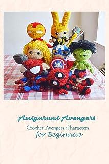 Amigurumi Avengers: Crochet Avengers Characters for Beginners: Marvel Universe Crochet Book