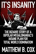 It's Insanity: The Bizarre Story of a Bipolar Megalomaniac's Insane Plan for Total World Domination