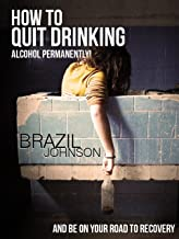 How To Quit Drinking Alcohol Permanently?- And Be On Your Road To Recovery (Buy It Now)
