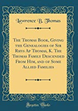 The Thomas Book, Giving the Genealogies of Sir Rhys AP Thomas, K. the Thomas Family Descended from Him, and of Some Allied Families (Classic Reprint)