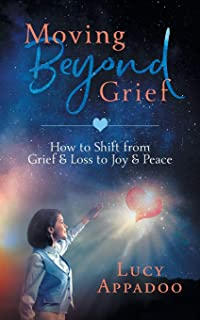 Moving Beyond Grief: How To Shift From Grief & Loss To Joy & Peace