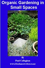 Organic Gardening for Small Spaces - A guide to growing healthy, sustainable, tasty food in your own backyard