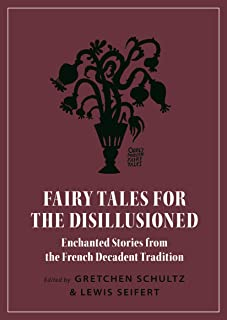 Fairy Tales for the Disillusioned: Enchanted Stories from the French Decadent Tradition