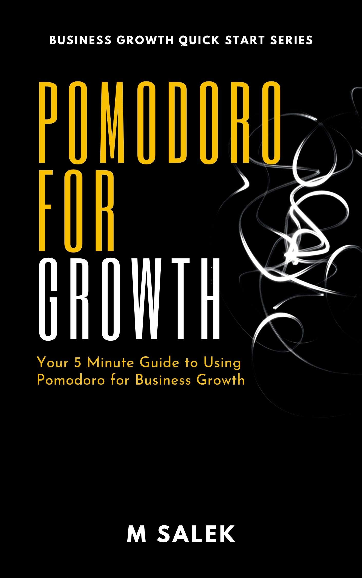 Pomodoro for Growth: Your 5 Minute Guide to Using Pomodoro for Business Growth (Business Growth Quick Start Series Book 23)