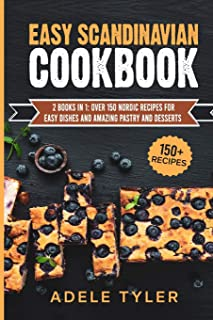 Easy Scandinavian Cookbook: 2 Books In 1: Over 150 Nordic Recipes For Easy Dishes And Amazing Pastry And Desserts