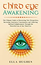 Third Eye Awakening: The Ultimate Guide to Discovering New Perspectives, Increasing Awareness, Consciousness and Achieving...