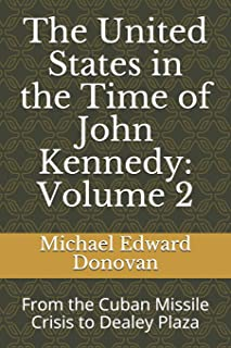 The United States in the Time of John Kennedy: Volume 2: From the Cuban Missile Crisis to Dealey Plaza