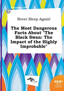 Never Sleep Again! the Most Dangerous Facts about the Black Swan: The Impact of the Highly Improbable
