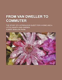 From Van Dweller to Commuter; The Story of a Strenuous Quest for a Home and a Little Hearth and Garden