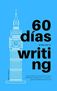 60 días antes de tu Writing: La guía definitiva para escribir textos realmente avanzados [C1] y superar el upper-intermediate de una vez (Spanish Edition)
