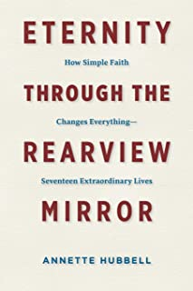 Eternity through the Rearview Mirror: How Simple Faith Changes Everything--Seventeen Extraordinary Lives