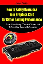How to Safely Overclock Your Graphics Card for Better Gaming Performance: Boost Your Gaming PC with GPU Overclock & Boost Your Gaming Performance (English Edition)