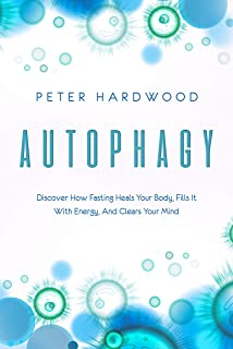 Autophagy: Discover How Fasting Heals Your Body, Fills It With Energy, And Clears Your Mind