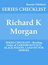 Richard K Morgan - SERIES CHECKLIST - Reading Order of TAKESHI KOVACS, BLACK WIDOW, LAND FIT FOR HEROES (English Edition)