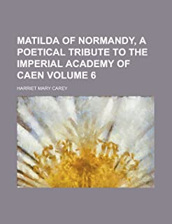 Matilda of Normandy, a Poetical Tribute to the Imperial Academy of Caen Volume 6
