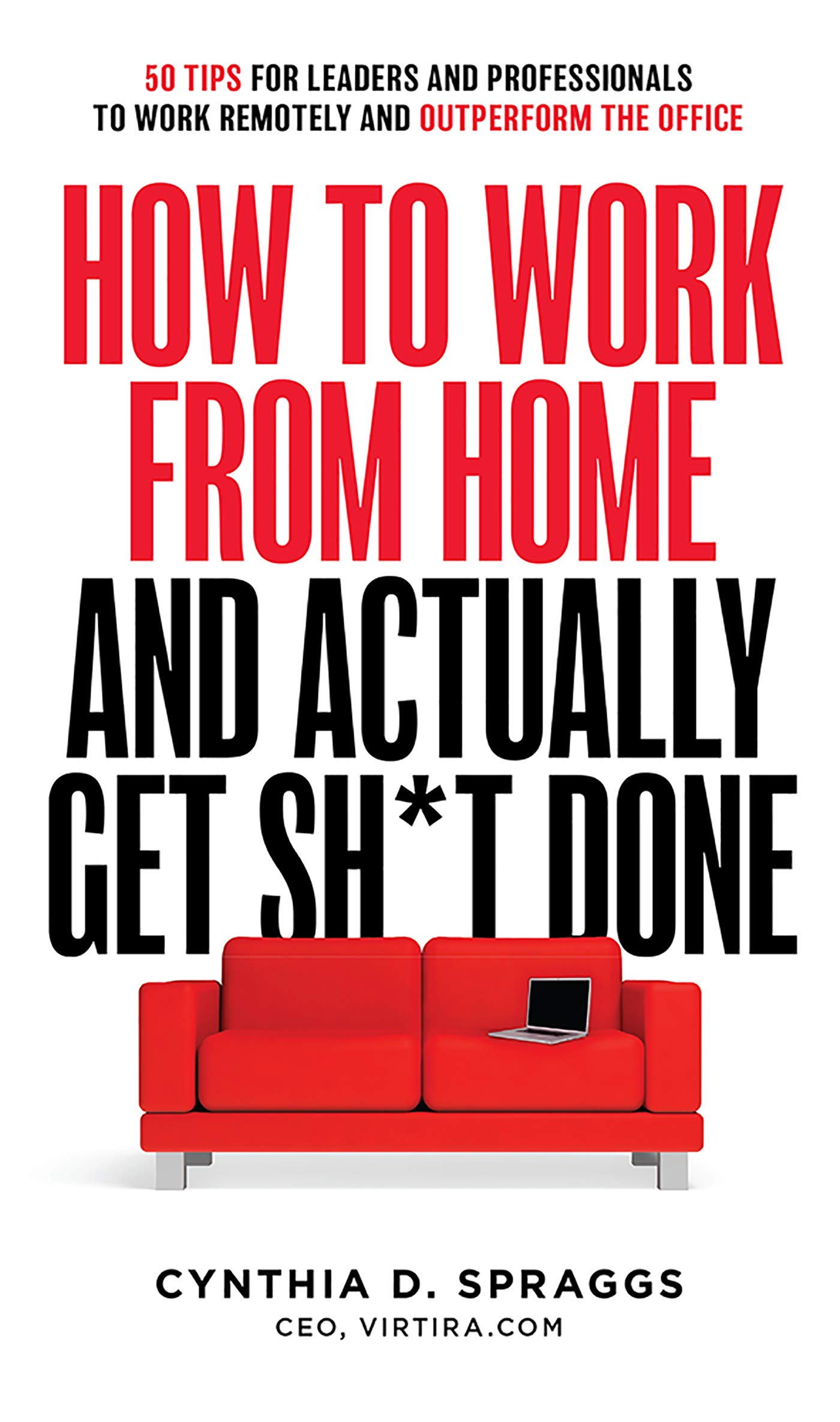 How to Work from Home and Actually Get Sh*t Done: 50 Tips for Leaders and Professionals to Work Remotely and Outperform the Office