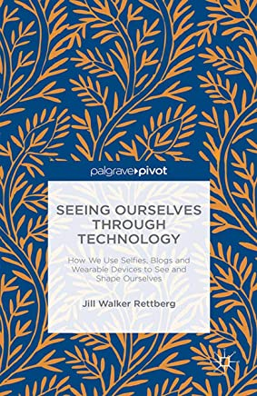 Seeing Ourselves Through Technology: How We Use Selfies, Blogs and Wearable Devices to See and Shape Ourselves (English Edition)