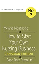 How to Start Your Own Nursing Business: Canadian Edition (Practical Guidebooks for Busy Nurses Book 7)