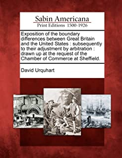 Exposition of the Boundary Differences Between Great Britain and the United States: Subsequently to Their Adjustment by Ar...