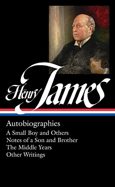 Henry James: Autobiographies (LOA #274): A Small Boy and Others / Notes of a Son and Brother / The Middle Years / Other Writings