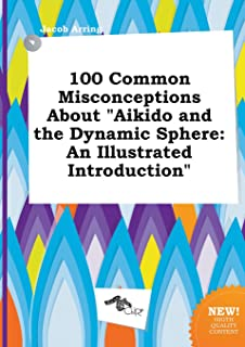 100 Common Misconceptions about Aikido and the Dynamic Sphere: An Illustrated Introduction
