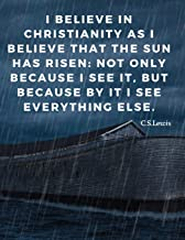 I believe in Christianity as I believe that the sun has risen: not only because I see it, but because by it I see everything else.: Religious Notebook ... Lessons;110 Lined Page (Motivate Yourself)