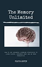 THE MEMORY UNLIMITED: How to use advanced learning strategies to learn faster, remember more and be more productive