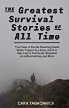 The Greatest Survival Stories of All Time: True Tales of People Cheating Death When Trapped in a Cave, Adrift at Sea, Lost...