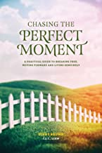Chasing the Perfect Moment: A Practical Guide to Breaking Free, Moving Forward and Living Genuinely