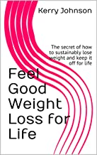Feel Good Weight Loss for Life: The secret of how to sustainably lose weight and keep it off for life (English Edition)