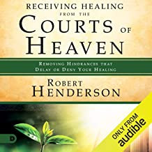Receiving Healing from the Courts of Heaven: Removing Hindrances That Delay or Deny Healing: The Official Courts of Heaven...