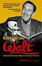 How to Be Like Walt: Capturing the Disney Magic Every Day of Your Life