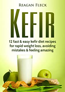 Kefir: A Beginners Guide: 12 Fast And Easy Kefir Diet Recipes For Weight Loss, Avoid Mistakes & Feel Amazing (Kefir recipe...