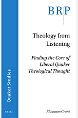 Theology from Listening: Finding the Core of Liberal Quaker Theological Thought (Brill Research Perspectives in Humanities and Social Sciences) Paperback